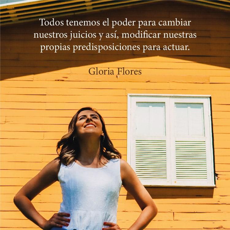 Todos tenemos el poder para cambiar nuestros juicios y así, modificar nuestras propias predisposiciones para actuar. Gloria Flores