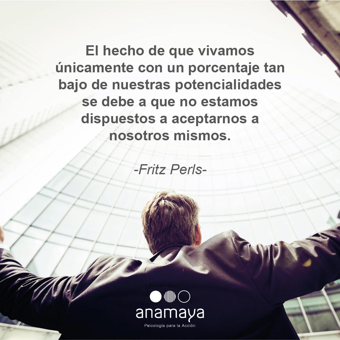 El hecho de que vivamos únicamente con un porcentaje tan bajo de nuestras potencialidades se debe a que no estamos dispuestos a aceptarnos a nosotros mismos. Fritz Perls